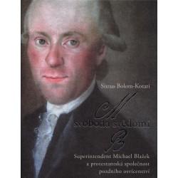 Sixtus BOLOM-KOTARI, Svoboda svědomí. Superintendent Michael Blažek a protestantská společnost pozdního osvícenství