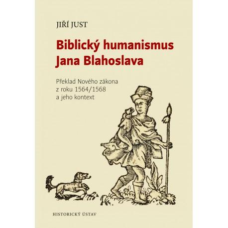 Biblický humanismus Jana Blahoslava. Překlad Nového zákona z roku 1564/1568 a jeho kontext, Jiří JUST