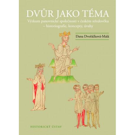 Dvůr jako téma. Výzkum panovnické společnosti v českém středověku – historiografie, koncepty, úvahy, Dana DVOŘÁČKOVÁ-MALÁ
